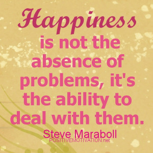 HAPPINESS QUOTES.Happiness is not the absense of problems, it's the ...