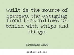 Guilt is the source of sorrows, the avenging fiend that follows us ...
