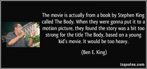The movie is actually from a book by Stephen King called The Body ...