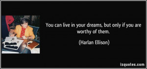 You can live in your dreams, but only if you are worthy of them ...