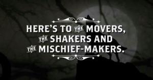 Movers. Shakers. Mischief Makers.