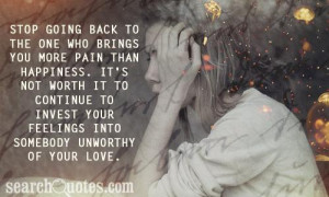 Stop going back to the one who brings you more pain than happiness. It ...