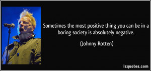 ... you can be in a boring society is absolutely negative. - Johnny Rotten