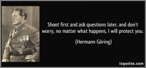 ... worry, no matter what happens, I will protect you. - Hermann Göring