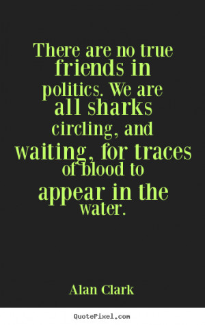 There are no true friends in politics. we are all sharks circling ...
