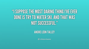 suppose the most daring thing I've ever done is try to water ski ...