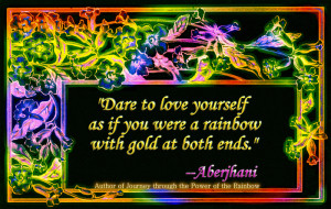Dare to love yourself as if you were a rainbow with gold at both ends.