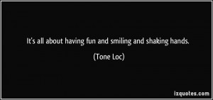 quote-it-s-all-about-having-fun-and-smiling-and-shaking-hands-tone-loc ...