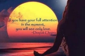 ... your mind in the moment you will see only love . Deepak Chopra Quote