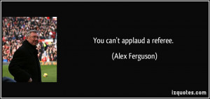 You can't applaud a referee. - Alex Ferguson