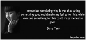 ... vomiting something terrible could make me feel so good. - Amy Tan