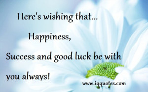 ... that…Happiness,Success and good luck be with you always