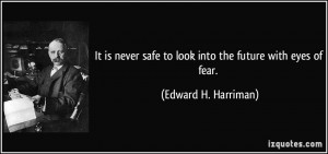 It is never safe to look into the future with eyes of fear. - Edward H ...