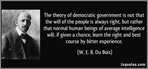 The theory of democratic government is not that the will of the people ...