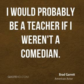 Brad Garrett - I would probably be a teacher if I weren't a comedian.