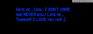 Hate me... Cool. I DON'T CARE and NEVER will! Love me... Thanks!!! I ...