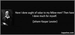 done aught of value to my fellow-men? Then have I done much for myself ...