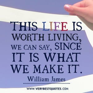 This life is worth living, we can say, since it is what we make it ...