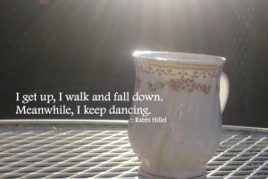 ... life quotes meaningful rabbi hillel get up walk fall down keep dancing
