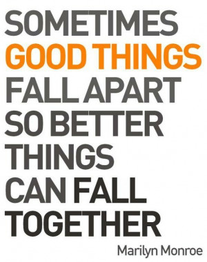 ... Sometimes good things fall apart so better things can fall together
