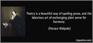 Poetry is a beautiful way of spoiling prose, and the laborious art of ...