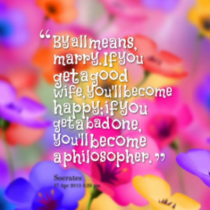 By all means, marry. If you get a good wife, you\'ll become happy; if ...