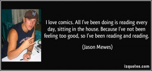 ... been feeling too good, so I've been reading and reading. - Jason Mewes
