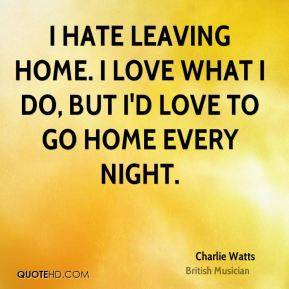 Charlie Watts - I hate leaving home. I love what I do, but I'd love to ...