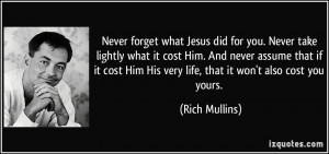 Never forget what Jesus did for you. Never take lightly what it cost ...