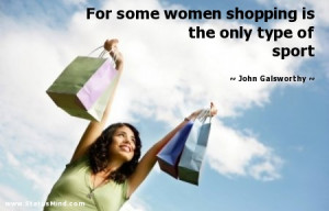 some women shopping is the only type of sport - John Galsworthy Quotes ...