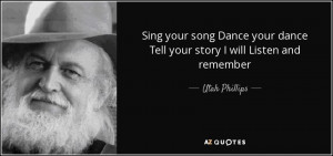 ... your dance Tell your story I will Listen and remember - Utah Phillips