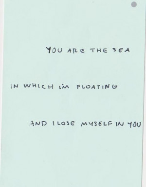 You are the sea in which I'm floating and I lose myself in you