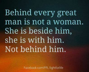 Behind every great man is not a woman. She is beside him, she is with ...