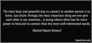 ... to connect than the most well-intentioned words. - Rachel Naomi Remen