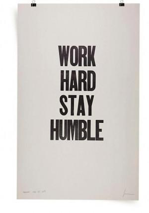 Work hard, stay humble.