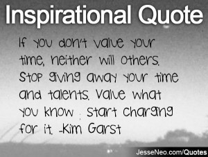 If you don't value your time, neither will others. Stop giving away ...