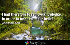 had therefore to remove knowledge, in order to make room for belief ...