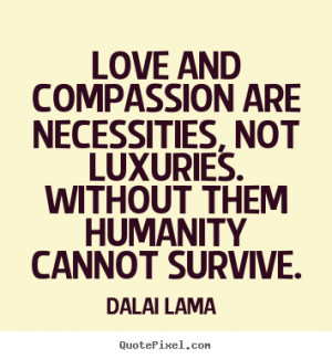 Dalai Lama picture quotes - Love and compassion are necessities, not ...