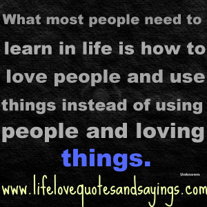 ... and use things instead of using people and loving things. Unkown