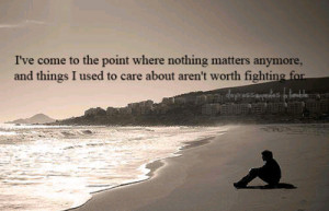 ve come to the point where nothing matters anymore, and things i ...