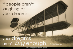 ... people aren't laughing at your dreams, your dreams aren't big enough