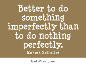 Better to do something imperfectly than to do nothing perfectly ...