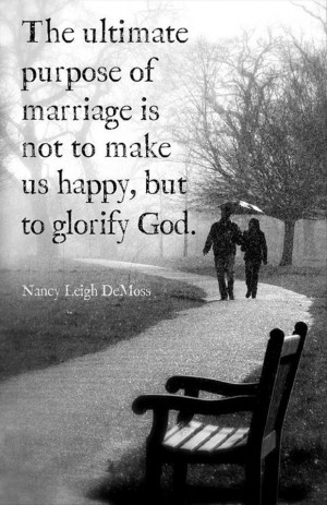 ... of Marriage Is Not to Make Us Happy, But to Glorify God ~ Love Quote