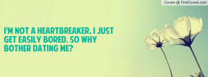 not a HEARTBREAKER, I just get easily BORED. So why bother dating ...