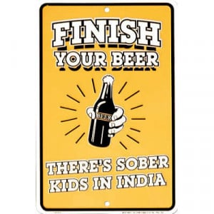 Finish Your Beer - There's Sober Kids in India Funny Tin Sign - 8x12