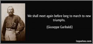 We shall meet again before long to march to new triumphs. - Giuseppe ...
