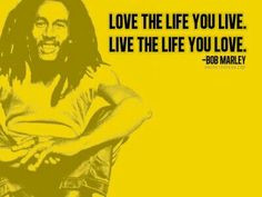 Love the Life You Live. Live the Life You Love. ~Bob Marley #quote ...