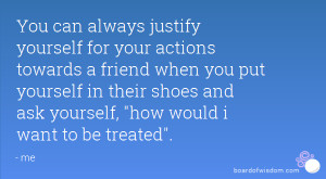 You can always justify yourself for your actions towards a friend when ...