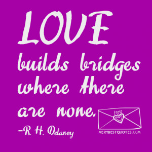 LOVE QUOTES, Love builds bridges where there are none.