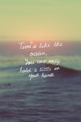 Time is like the ocean; you can only hold a little in your hands.